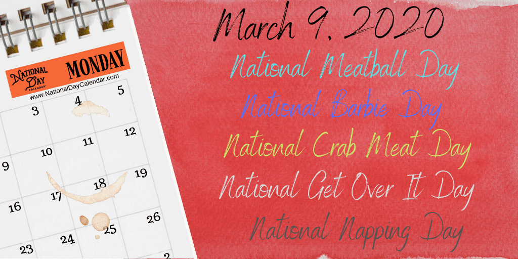 March 9, 2020 – NATIONAL GET OVER IT DAY – NATIONAL NAPPING DAY – NATIONAL MEATBALL DAY – NATIONAL BARBIE DAY – NATIONAL CRAB MEAT DAY – National Day Calendar